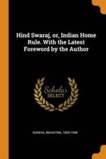 Hind Swaraj, or, Indian Home Rule. With the Latest Foreword by the Author