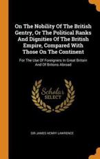 On The Nobility Of The British Gentry, Or The Political Ranks And Dignities Of The British Empire, Compared With Those On The Continent: For The Use Of Foreigners In Great Britain And Of Britons Abroad