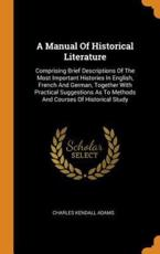A Manual Of Historical Literature: Comprising Brief Descriptions Of The Most Important Histories In English, French And German, Together With Practical Suggestions As To Methods And Courses Of Historical Study