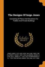 The Designs Of Inigo Jones: Consisting Of Plans And Elevations For Publick And Private Buildings