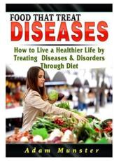 Foods That Treat Diseases: How to Live a Healthier Life by Treating Diseases & Disorders Through Diet