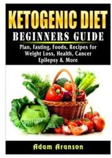 Ketogenic Diet Beginners Guide: Plan, Fasting, Foods, Recipes for Weight Loss, Health, Cancer, Epilepsy & More