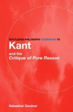 Routledge Philosophy Guidebook to Kant and the Critique of Pure Reason - Sebastian Gardner