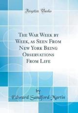 The War Week by Week, as Seen from New York Being Observations from Life (Classic Reprint)