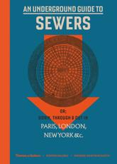 An Underground Guide to Sewers, or, Down, Through & Out in Paris, London, New York, &C
