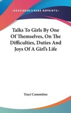 Talks to Girls by One of Themselves, on the Difficulties, Duties and Joys of a Girl's Life - Committee Tract Committee (author)
