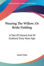Wearing the Willow; Or Bride Fielding - Sarah Tytler (author)