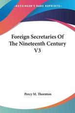 Foreign Secretaries Of The Nineteenth Century V3 - Percy M Thornton (author)