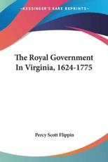 The Royal Government In Virginia, 1624-1775 - Percy Scott Flippin (author)