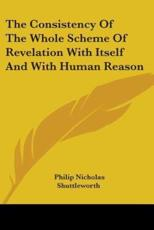 The Consistency Of The Whole Scheme Of Revelation With Itself And With Human Reason - Philip Nicholas Shuttleworth (author)