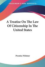 A Treatise On The Law Of Citizenship In The United States - Prentiss Webster (author)