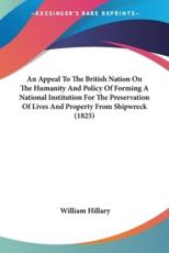 An Appeal To The British Nation On The Humanity And Policy Of Forming A National Institution For The Preservation Of Lives And Property From Shipwreck (1825) - William Hillary (author)