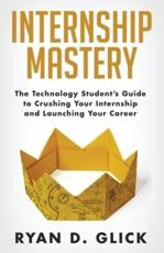 Internship Mastery: The Technology Student's Guide to Crushing Your Internship and Launching Your Career