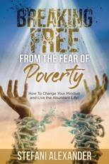 Breaking Free from the Fear of Poverty: How to Change Your Mindset to Live the Abundant Life