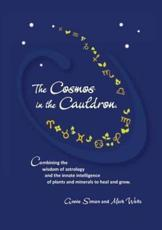 The Cosmos in the Cauldron: Combining the wisdom of astrology and the innate intelligence of plants and minerals to heal and grow