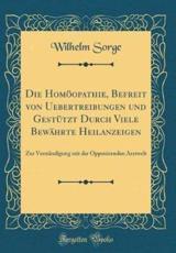 Die Homopathie, Befreit Von Uebertreibungen Und Gesttzt Durch Viele Bewhrte Heilanzeigen - Sorge, Wilhelm
