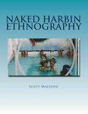 Naked Harbin Ethnography - Prof Scott Gordon Kenneth MacLeod III, Prof Nelson H H Graburn (foreword)