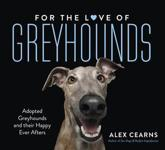 For the Love of Greyhounds: Adopted Greyhounds and Their Happy Ever Afters