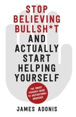Stop Believing Bullsh*t and Actually Start Helping Yourself