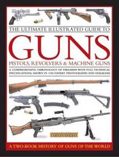 The Ultimate Illustrated Guide to Guns, Pistols, Revolvers and Machine Guns