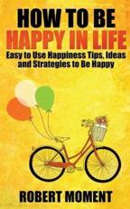 How to Be Happy in Life: Easy to  Use Happiness Tips, Ideas and Strategies to Be Happy