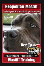Neapolitan Mastiff Training Book for Mastiff Dogs & Puppies, By BoneUP DOG Training, Are You Ready to Bone Up? Easy Training * Fast Results, Mastiff Training