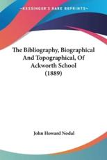 The Bibliography, Biographical And Topographical, Of Ackworth School (1889)