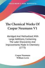 The Chemical Works Of Caspar Neumann V1 - Neumann, William Lewis (editor)