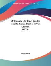 Ordonantie Op Tfaict Vander Wachte Binnen Der Stede Van Ghendt (1576) - Anonymous (author)