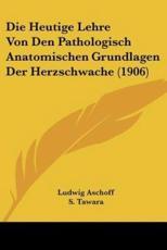 Die Heutige Lehre Von Den Pathologisch Anatomischen Grundlagen Der Herzschwache (1906) - Ludwig Aschoff (author), S Tawara (author)