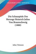 Die Schauspiele Des Herzogs Heinrich Julius Von Braunschweig (1880) - Julius Tittmann (author)