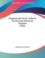 Prognosticatie Van M. Anthonis Van Ferrarien Ghenoemt Torquatus (1566) - Anthonis Van Ferrarien (author)