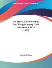 The Bryant Celebration By The Chicago Literary Club, November 3, 1874 (1875) - Edward G Mason (editor)
