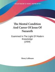 The Mental Condition And Career Of Jesus Of Nazareth - Henry Leffmann (author)