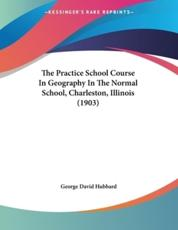 The Practice School Course In Geography In The Normal School, Charleston, Illinois (1903) - George David Hubbard (author)