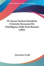 Di Alcune Nozioni Giuridiche E Storiche Necessarie Per L'Intelligenza Delle Fonti Romane (1882) - Alessandro Veralli (author)