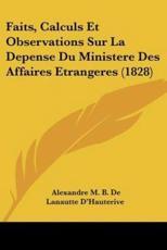 Faits, Calculs Et Observations Sur La Depense Du Ministere Des Affaires Etrangeres (1828) - Alexandre M B De Lanautte D'Hauterive (author)