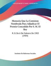 Memoria Que La Comision Nombrada Para Adjudicar El Premio Concedido Por S. M. El Rey - Instituto De Reformas Sociales (author)