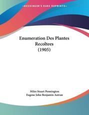 Enumeration Des Plantes Recoltees (1905) - Miles Stuart Pennington (author), Eugene John Benjamin Autran (author)