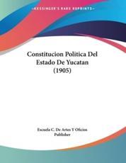 Constitucion Politica Del Estado De Yucatan (1905) - Escuela C De Artes y Oficios Publisher (author)