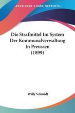 Die Strafmittel Im System Der Kommunalverwaltung in Preussen (1899) - Willy Schmidt (author)