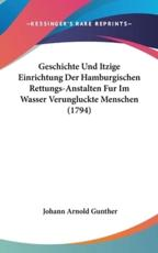 Geschichte Und Itzige Einrichtung Der Hamburgischen Rettungs-Anstalten Fur Im Wasser Verungluckte Menschen (1794) - Johann Arnold Gunther (author)