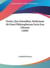 Oratio, Qua Ostenditur, Medicinam AB Omni Philosophorum Secta Esse Liberam (1696) - Archibald Pitcairne (author)