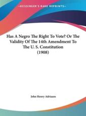 Has a Negro the Right to Vote? Or the Validity of the 14th Amendment to the U. S. Constitution (1908) - John Henry Adriaans (author)