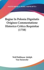 Regiae in Polonia Dignitatis Origines Commentatione Historico Critica Requisitae (1758) - Wolf Balthasar Adolph Von Steinwehr (author)
