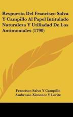 Respuesta Del Francisco Salva Y Campillo Al Papel Intitulado Naturaleza Y Utiliadad De Los Antimoniales (1790) - Francisco Salva y Campillo (author), Ambrosio Ximenez y Lorite (author)