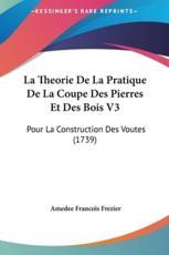 La Theorie De La Pratique De La Coupe Des Pierres Et Des Bois V3 - Amedee Francois Frezier (author)