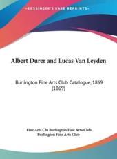 Albert Durer and Lucas Van Leyden - Fine Arts Club Burlington Fine Arts Club (author), Burlington Fine Arts Club (author)
