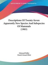 Descriptions of Twenty-Seven Apparently New Species and Subspecies of Mammals (1903) - Edmund Heller (author), Daniel Giraud Elliot (author)
