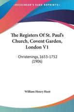 The Registers of St. Paul's Church, Covent Garden, London V1 - William Henry Hunt (author)